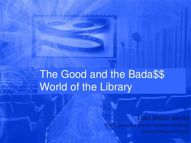 The Good and the Bada$$World of the Library                           Traci Welch Moritz           Public Services Librari...