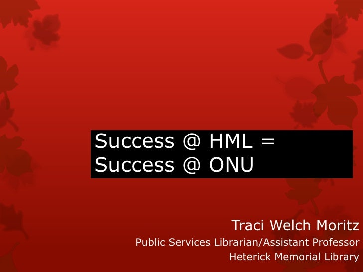 Success @ HML = Success @ ONU<br />Traci Welch Moritz<br />Public Services Librarian/Assistant Professor<br />Heterick Mem...