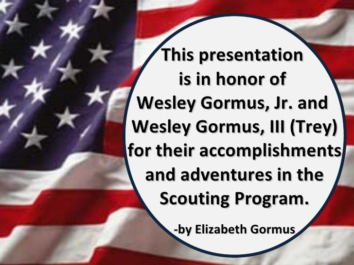 This presentation  is in honor of  Wesley Gormus, Jr. and  Wesley Gormus, III (Trey) for their accomplishments and adventu...