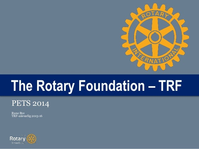 The Rotary Foundation – TRF PETS 2014 Rune Bye TRF-ansvarlig 2013-16