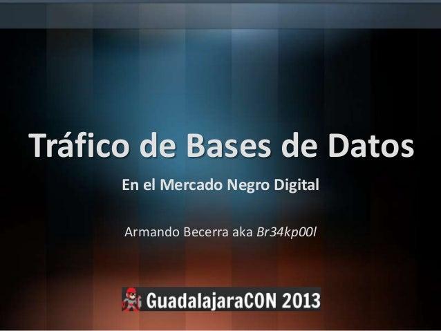 Tráfico de Bases de DatosEn el Mercado Negro DigitalArmando Becerra aka Br34kp00l
