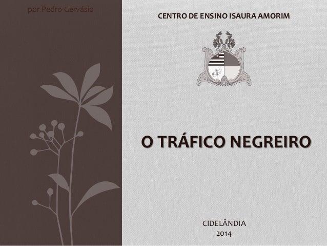 O TRÁFICO NEGREIRO CENTRO DE ENSINO ISAURA AMORIM CIDELÂNDIA 2014 por Pedro Gervásio