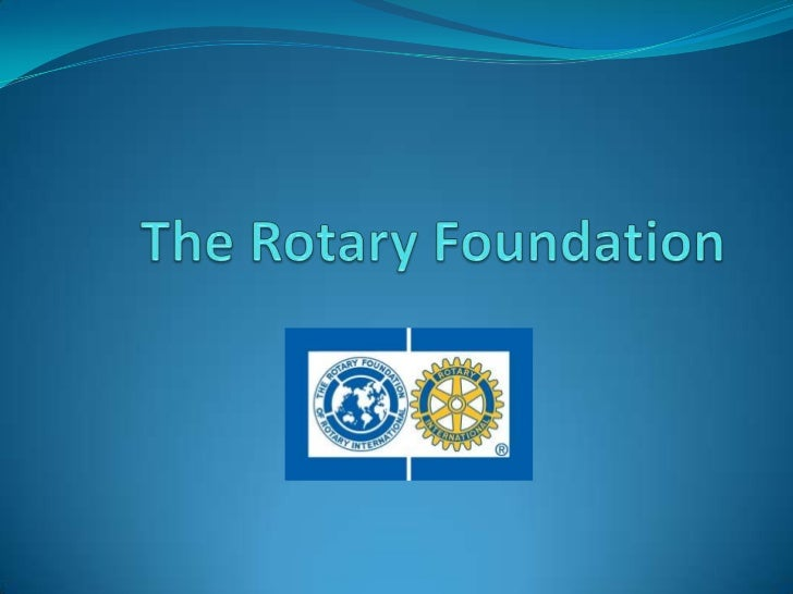 Mission The mission of The Rotary Foundation is to enable  Rotarians to advance world understanding,  goodwill, and peace...