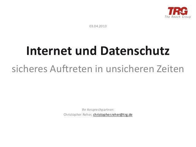 03.04.2013   Internet und Datenschutzsicheres Auftreten in unsicheren Zeiten                      Ihr Ansprechpartner:    ...