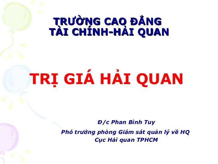 TRƯỜNG CAO ĐẲNG  TÀI CHÍNH-HẢI QUAN <ul><li>TRỊ GIÁ HẢI QUAN  </li></ul><ul><li>Đ/c Phan Bình Tuy </li></ul><ul><li>Phó tr...