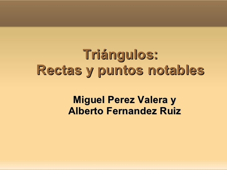 Triángulos: Rectas y puntos notables Miguel Perez Valera y  Alberto Fernandez Ruiz