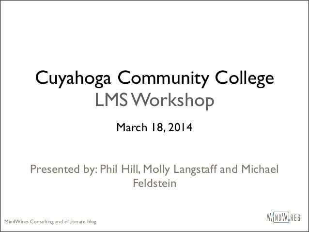 Cuyahoga Community College LMS Workshop March 18, 2014	  ! ! Presented by: Phil Hill, Molly Langstaff and Michael Feldstei...