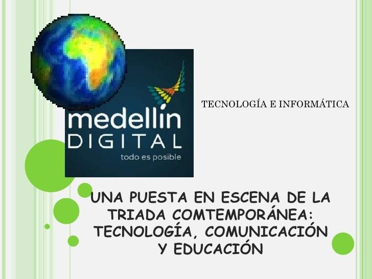 UNA PUESTA EN ESCENA DE LA TRIADA COMTEMPORÁNEA: TECNOLOGÍA, COMUNICACIÓN Y EDUCACIÓN TECNOLOGÍA E INFORMÁTICA