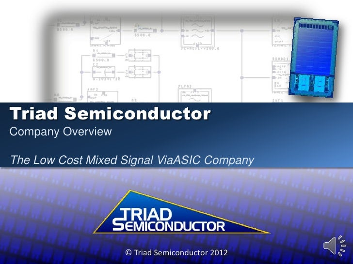 Triad SemiconductorCompany OverviewThe Low Cost Mixed Signal ViaASIC Company                   © Triad Semiconductor 2012