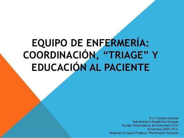 """EQUIPO DE ENFERMERÍA: COORDINACIÓN, """"TRIAGE"""" Y EDUCACIÓN AL PACIENTE E.U. Claudia Escobar Sub-directora Académica Escuela ..."""