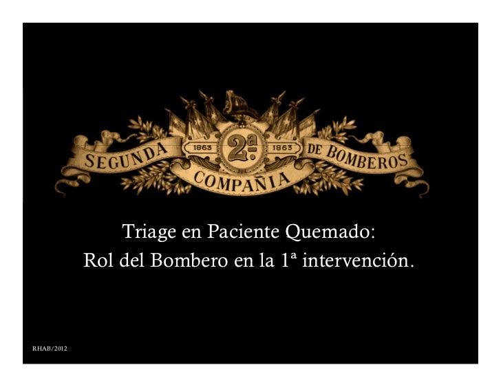 Triage en Paciente Quemado:            Rol del Bombero en la 1ª intervención.RHAB/2012