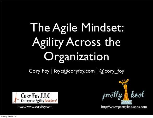 The Agile Mindset: Agility Across the Organization Cory Foy | foyc@coryfoy.com | @cory_foy http://www.coryfoy.com http://w...