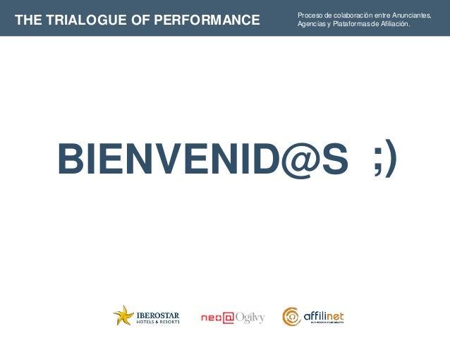 THE TRIALOGUE OF PERFORMANCE  Proceso de colaboración entre Anunciantes, Agencias y Plataformas de Afiliación.  BIENVENID@...