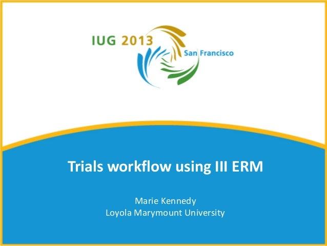 Trials workflow using III ERM            Marie Kennedy     Loyola Marymount University