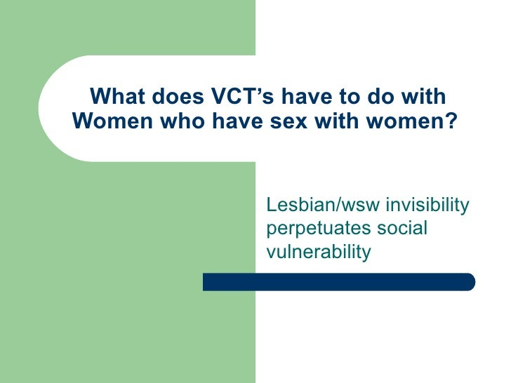 What does VCT's have to do with Women who have sex with women?  Lesbian/wsw invisibility perpetuates social vulnerability