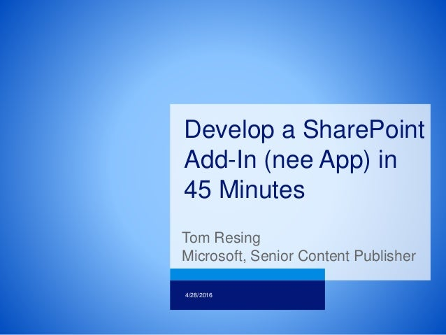 Tom Resing Microsoft, Senior Content Publisher 4/28/2016 Develop a SharePoint Add-In (nee App) in 45 Minutes