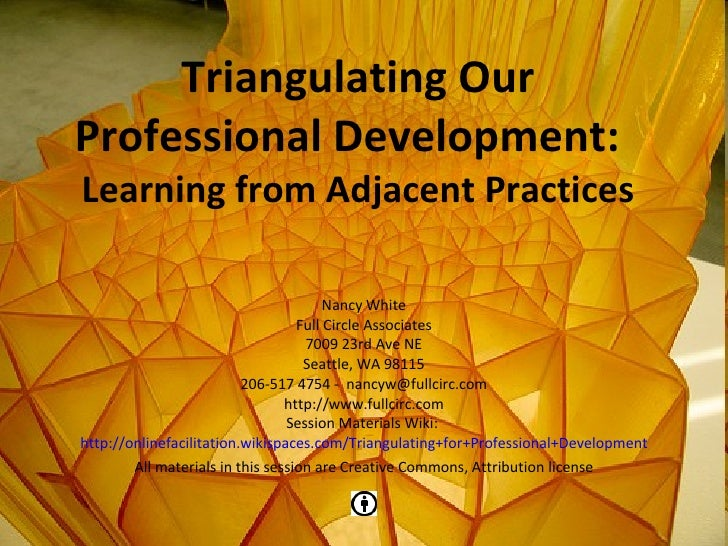 Triangulating Our Professional Development:  Learning from Adjacent Practices Nancy White Full Circle Associates Seattle, ...