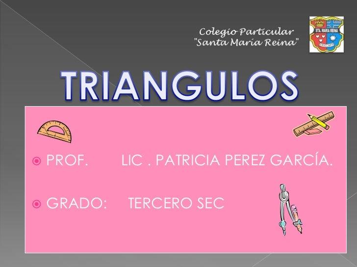"""Colegio Particular<br />""""Santa María Reina""""<br />TRIANGULOS<br />PROF.        LIC . PATRICIA PEREZ GARCÍA.<br />GRADO:    ..."""