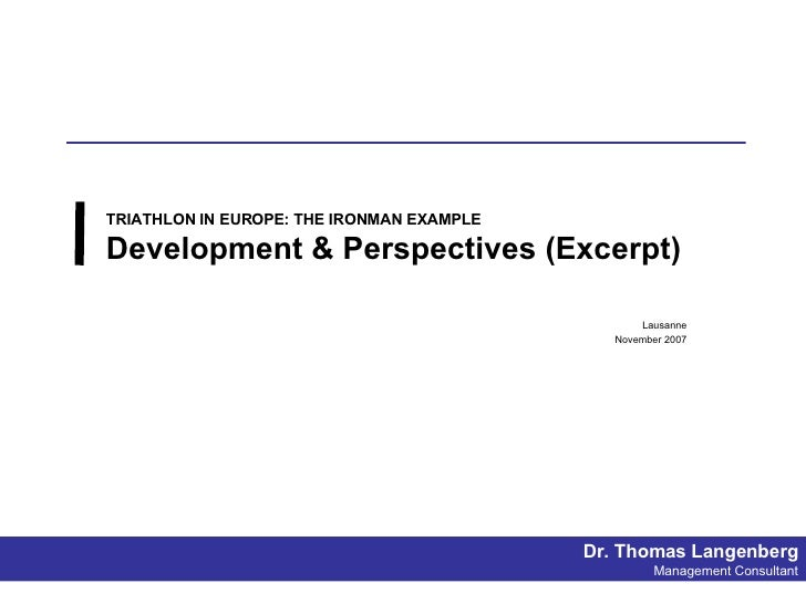 TRIATHLON IN EUROPE: THE IRONMAN EXAMPLE Development & Perspectives (Excerpt) Lausanne November 2007 Dr. Thomas Langenberg...