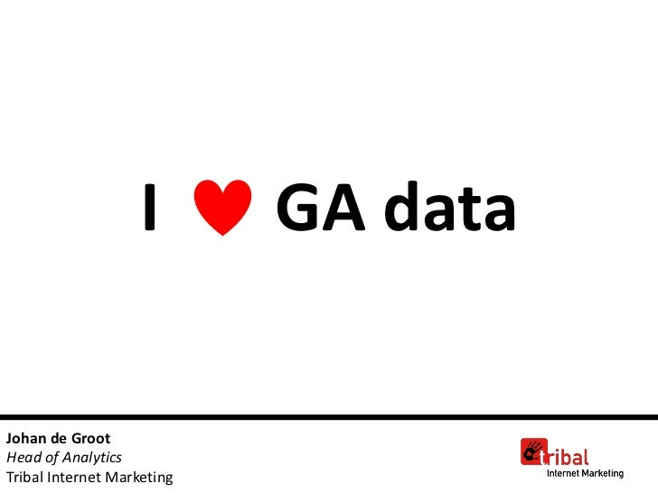 I        GA dataJohan de GrootHead of AnalyticsTribal Internet Marketing