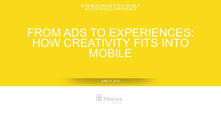 BUSINESS INSIDER 2012 MOBILE         ADVERTISING CONFERENCEFROM ADS TO EXPERIENCES: HOW CREATIVITY FITS INTO         MOBIL...
