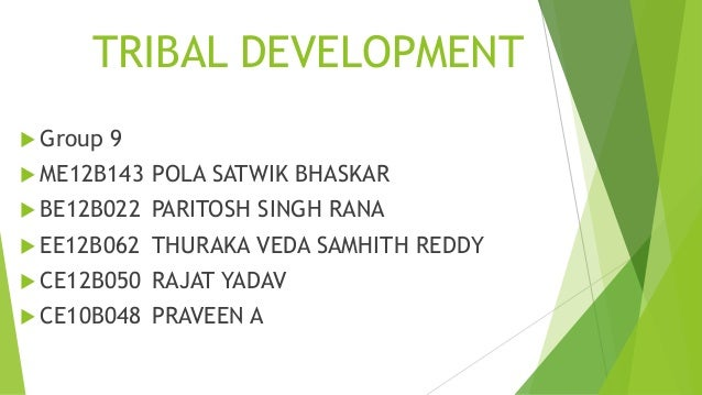 TRIBAL DEVELOPMENT  Group  9   ME12B143  POLA SATWIK BHASKAR   BE12B022  PARITOSH SINGH RANA   EE12B062  THURAKA VEDA ...