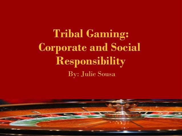 Tribal Gaming: Corporate and Social Responsibility By: Julie Sousa