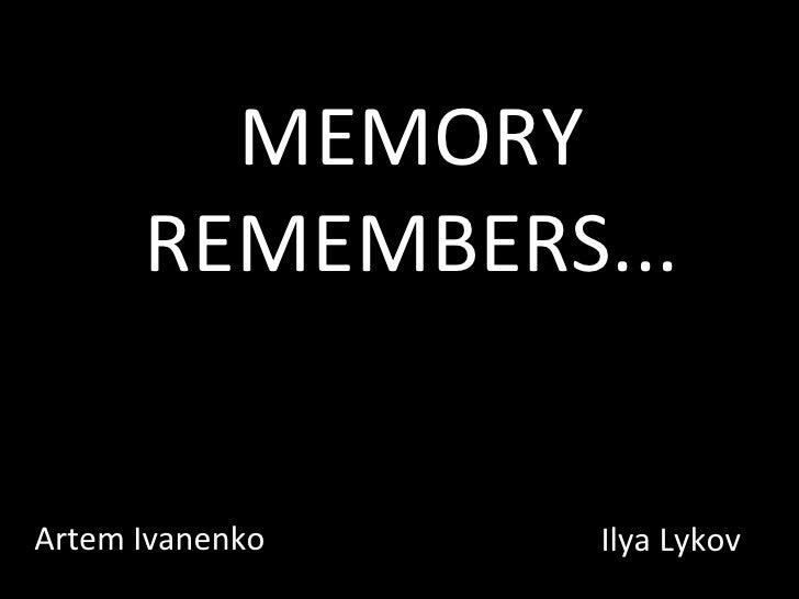 MEMORY REMEMBERS. .. Artem Ivanenko Ilya Lykov