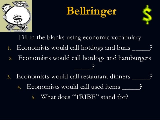 Bellringer Fill in the blanks using economic vocabulary 1. Economists would call hotdogs and buns _____? 2. Economists wou...