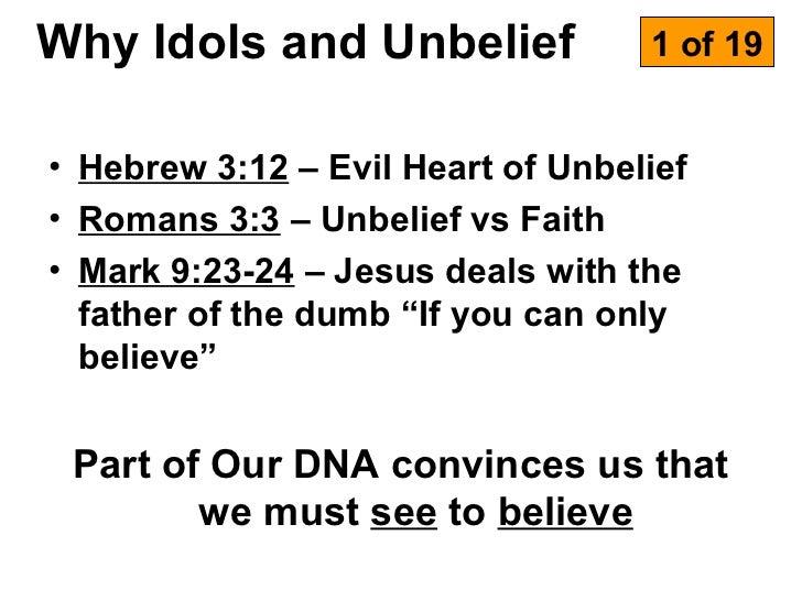 Why Idols and Unbelief             1 of 19• Hebrew 3:12 – Evil Heart of Unbelief• Romans 3:3 – Unbelief vs Faith• Mark 9:2...