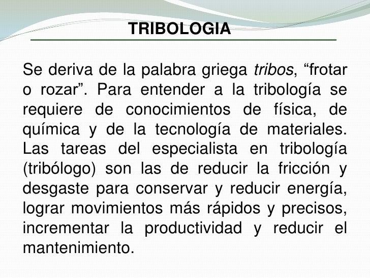 """TRIBOLOGIA<br />Se deriva de la palabra griega tribos, """"frotar o rozar"""". Para entender a la tribología se requiere de cono..."""