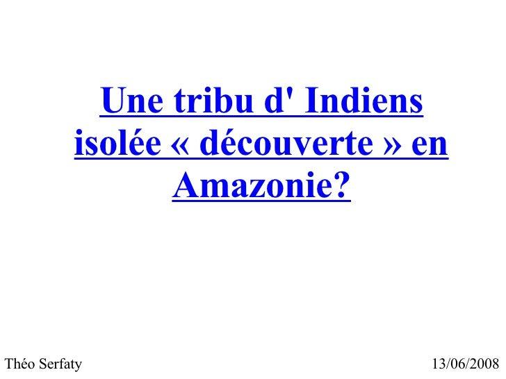 Une tribu d' Indiens isolée «découverte» en Amazonie? 13/06/2008 Théo Serfaty