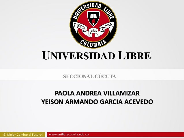 www.unilibrecucuta.edu.co¡El Mejor Camino al Futuro!14/06/2013 www.unilibrecucuta.edu.co¡El Mejor Camino al Futuro!UNIVERS...