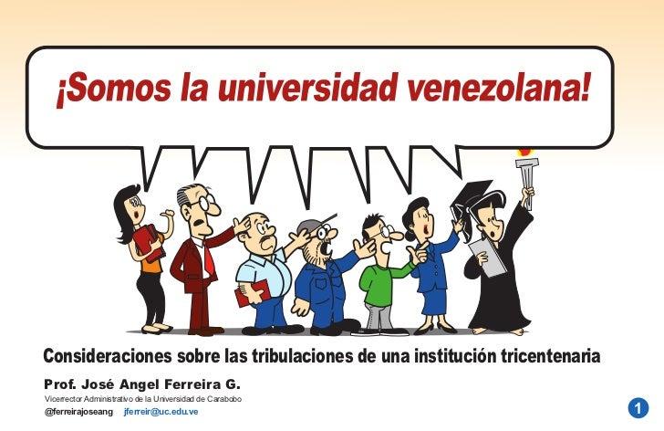 Consideraciones sobre las tribulaciones de una institución tricentenariaProf. José Angel Ferreira G.Vicerrector Administra...