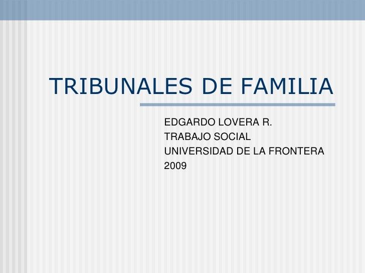 TRIBUNALES DE FAMILIA<br />EDGARDO LOVERA R.<br />TRABAJO SOCIAL <br />UNIVERSIDAD DE LA FRONTERA<br />2009<br />