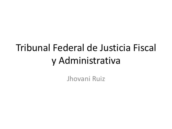 Tribunal Federal de Justicia Fiscal y Administrativa<br />Jhovani Ruiz <br />