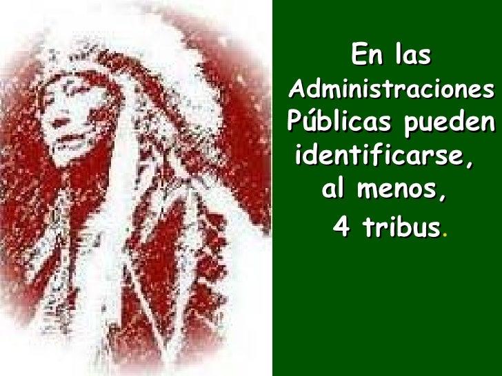 En las   Administraciones   Públicas pueden identificarse,  al menos,  4 tribus .