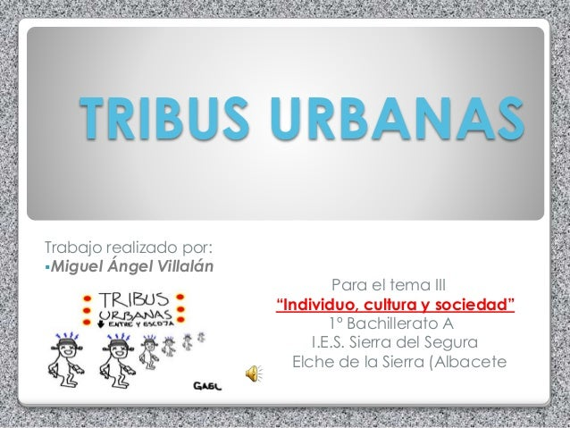 """TRIBUS URBANAS Trabajo realizado por: Miguel Ángel Villalán Para el tema III """"Individuo, cultura y sociedad"""" 1º Bachiller..."""