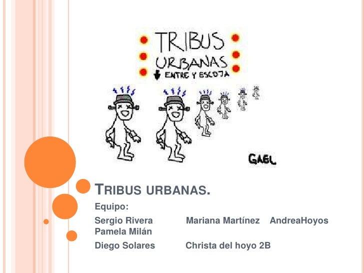 Tribus urbanas.<br />Equipo:<br />Sergio Rivera             Mariana Martínez    AndreaHoyos                Pamela Milán<br...