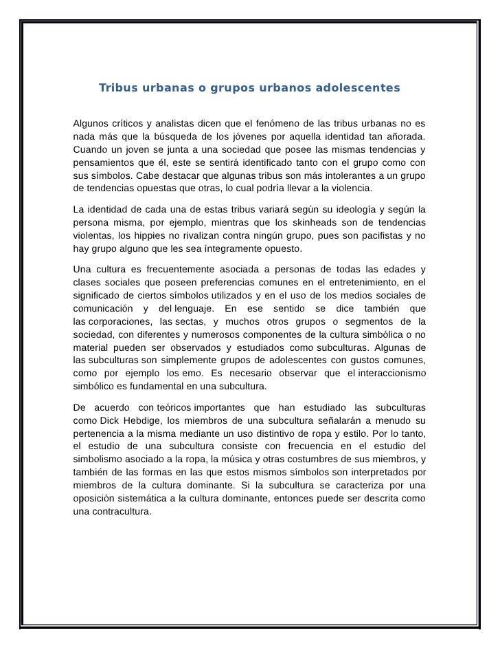 Tribus urbanas o grupos urbanos adolescentesAlgunos críticos y analistas dicen que el fenómeno de las tribus urbanas no es...