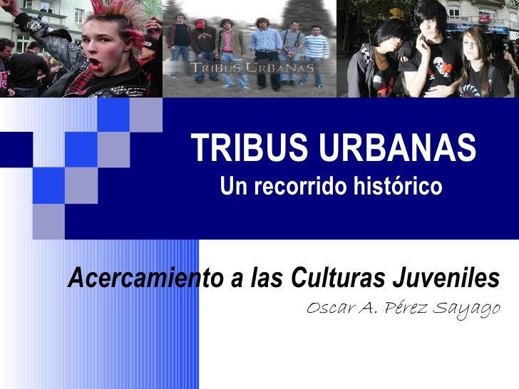 TRIBUS URBANAS             Un recorrido históricoAcercamiento a las Culturas Juveniles                     Oscar A. Pérez ...