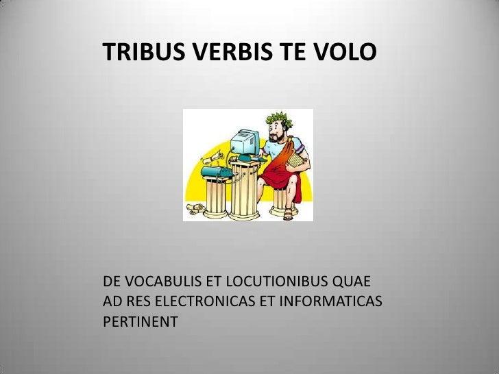 TRIBUS VERBIS TE VOLO     DE VOCABULIS ET LOCUTIONIBUS QUAE AD RES ELECTRONICAS ET INFORMATICAS PERTINENT