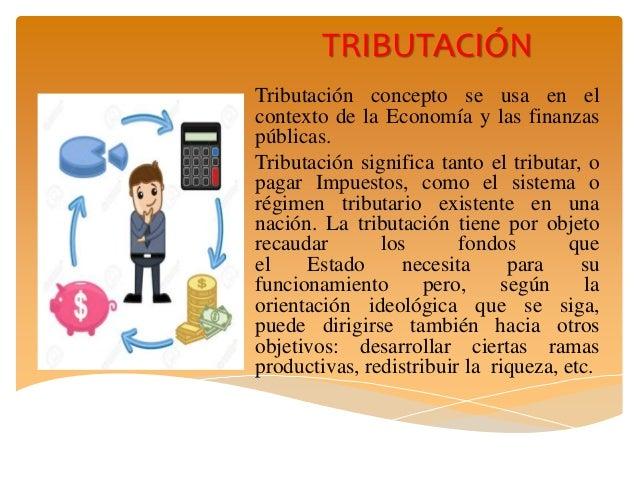 TRIBUTACIÓN Tributación concepto se usa en el contexto de la Economía y las finanzas públicas. Tributación significa tanto...
