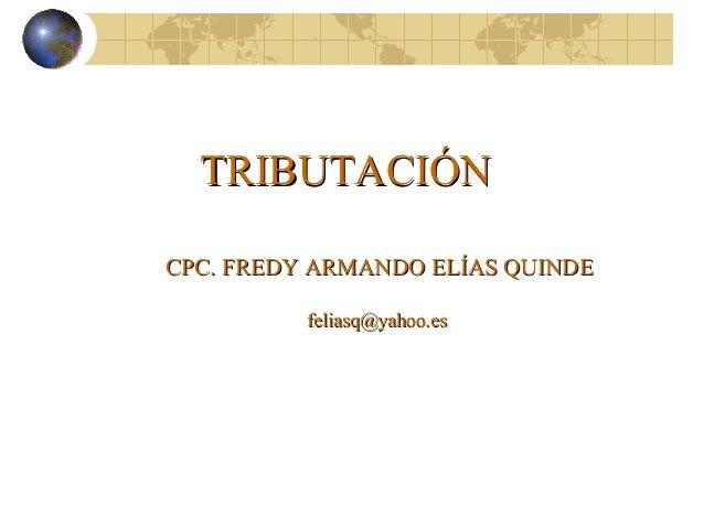 TRIBUTACIÓNTRIBUTACIÓN CPC. FREDY ARMANDO ELÍAS QUINDECPC. FREDY ARMANDO ELÍAS QUINDE feliasq@yahoo.esfeliasq@yahoo.es