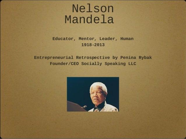 Nelson Mandela Educator, Mentor, Leader, Human 1918-2013 Entrepreneurial Retrospective by Penina Rybak Founder/CEO Sociall...