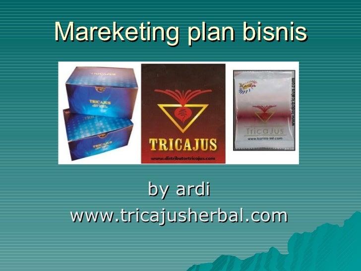 Mareketing plan bisnis by ardi www.tricajusherbal.com