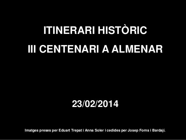 ITINERARI HISTÒRIC III CENTENARI A ALMENAR  23/02/2014 Imatges preses per Eduart Trepat i Anna Soler i cedides per Josep F...