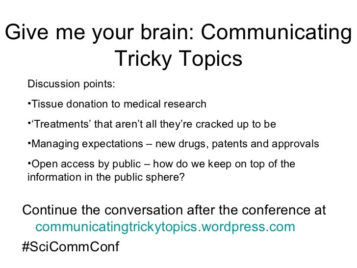 Give me your brain: Communicating          Tricky Topics  Discussion points:  •Tissue donation to medical research  •'Trea...