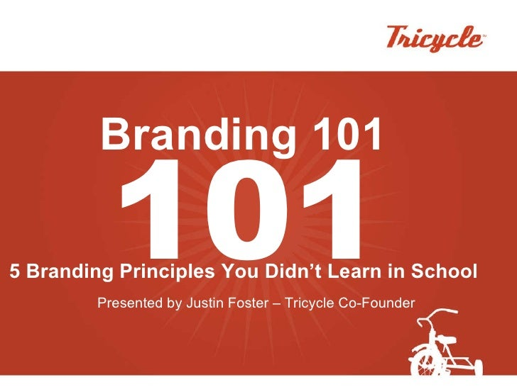 Branding 101 5 Branding Principles You Didn't Learn in School Presented by Justin Foster – Tricycle Co-Founder 101