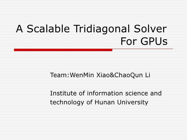 A Scalable Tridiagonal Solver    For GPUs Team:WenMin Xiao&ChaoQun Li Institute of information science and  technology of ...
